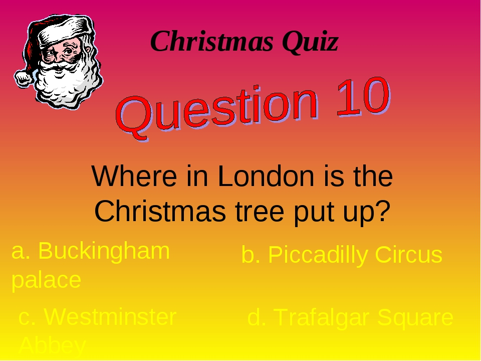 Christmas Quiz Where in London is the Christmas tree put up? a. Buckingham pa...