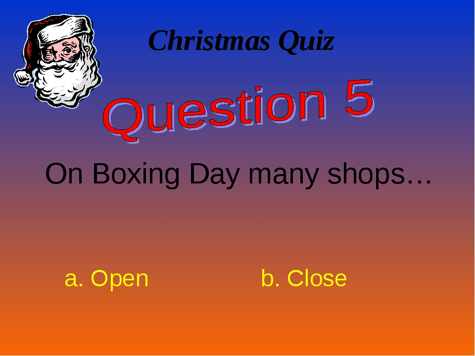 Christmas Quiz On Boxing Day many shops… a. Open b. Close