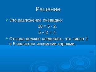 Решение Это разложение очевидно: 10=5×2, 5+2=7. Отсюда должно следова