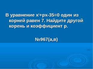 В уравнение х2+рх-35=0 один из корней равен 7. Найдите другой корень и коэффи