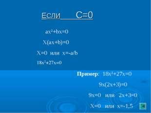 ЕСЛИ С=0 ax2+bx=0 X(ax+b)=0 X=0 или х=-a/b 18х2+27х=0 Пример: 18х2+27х=0 9х(2
