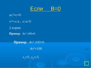 Если В=0 ах2+с=0 х2=-с:а , -с:а>0 2 корня Пример: 4х2-100=0 Пример: 4х2-100=0