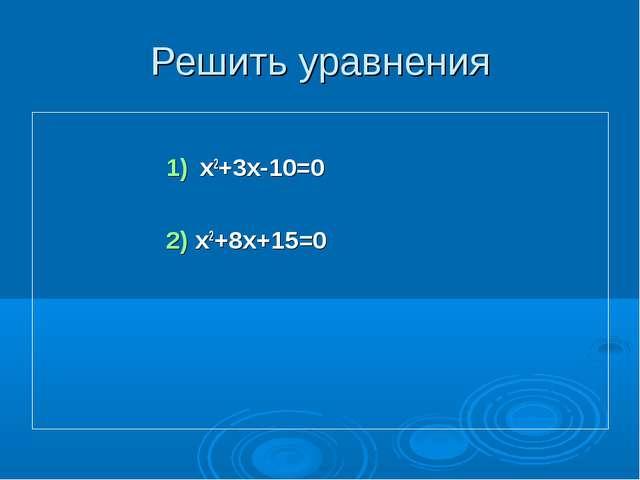 Решить уравнения х2+3х-10=0 2) х2+8х+15=0