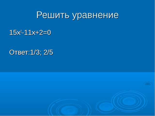 Решить уравнение 15х2-11х+2=0 Ответ:1/3; 2/5
