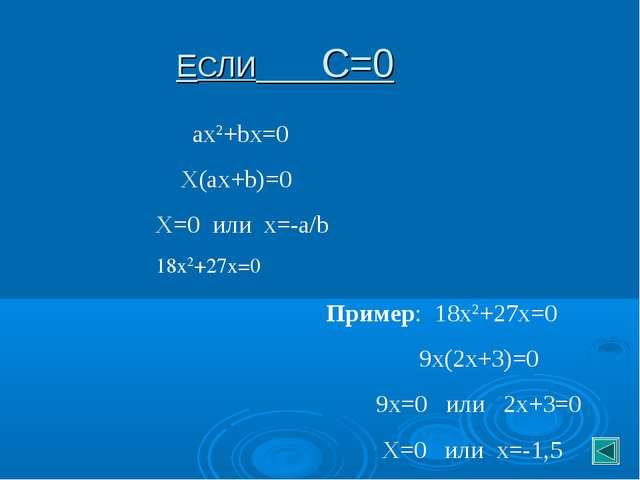 ЕСЛИ С=0 ax2+bx=0 X(ax+b)=0 X=0 или х=-a/b 18х2+27х=0 Пример: 18х2+27х=0 9х(2...
