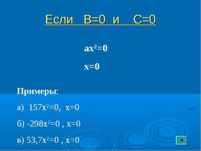 Если В=0 и С=0 ах2=0 х=0 Примеры: а) 157х2=0, х=0 б) -298х2=0 , х=0 в) 53,7х2...
