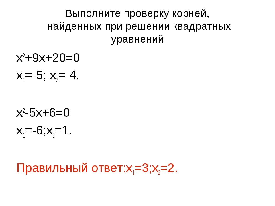 Выполните проверку корней, найденных при решении квадратных уравнений х2+9х+2...