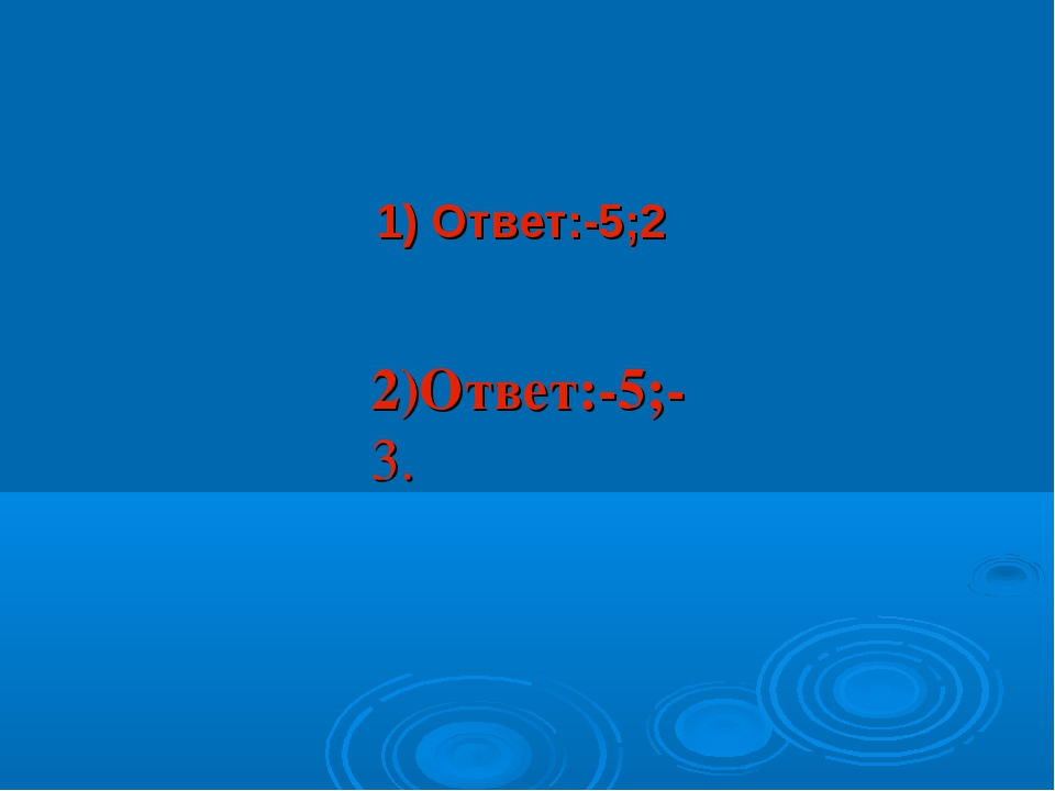 1) Ответ:-5;2 2)Ответ:-5;-3.