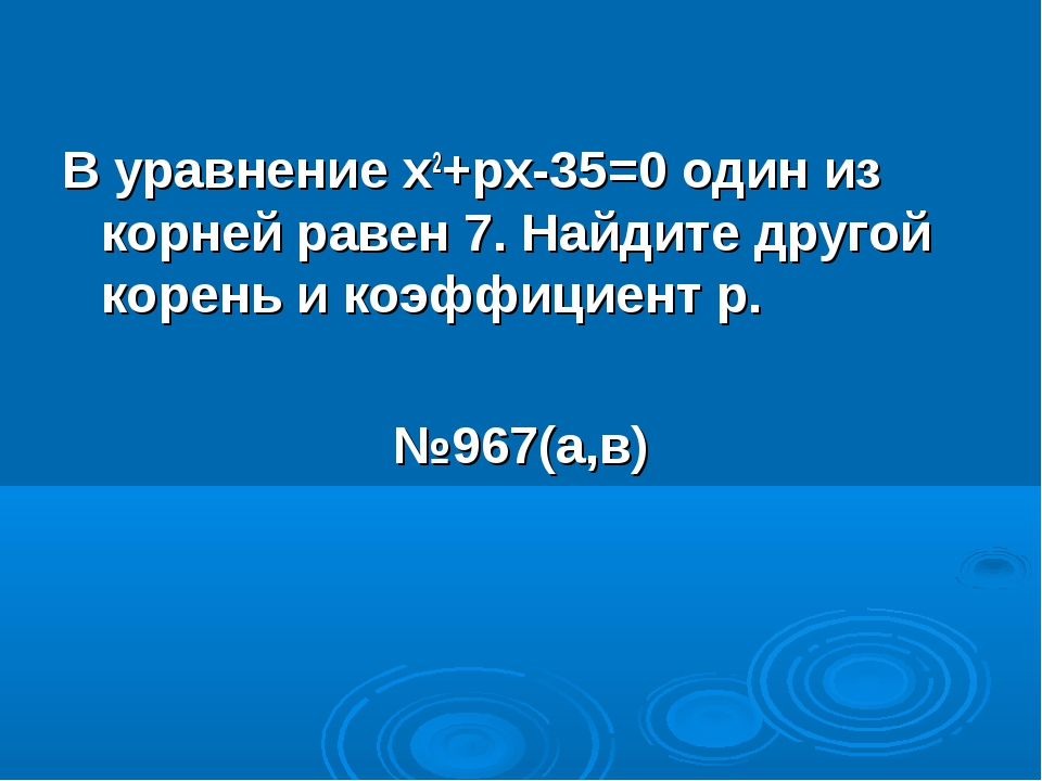 В уравнение х2+рх-35=0 один из корней равен 7. Найдите другой корень и коэффи...