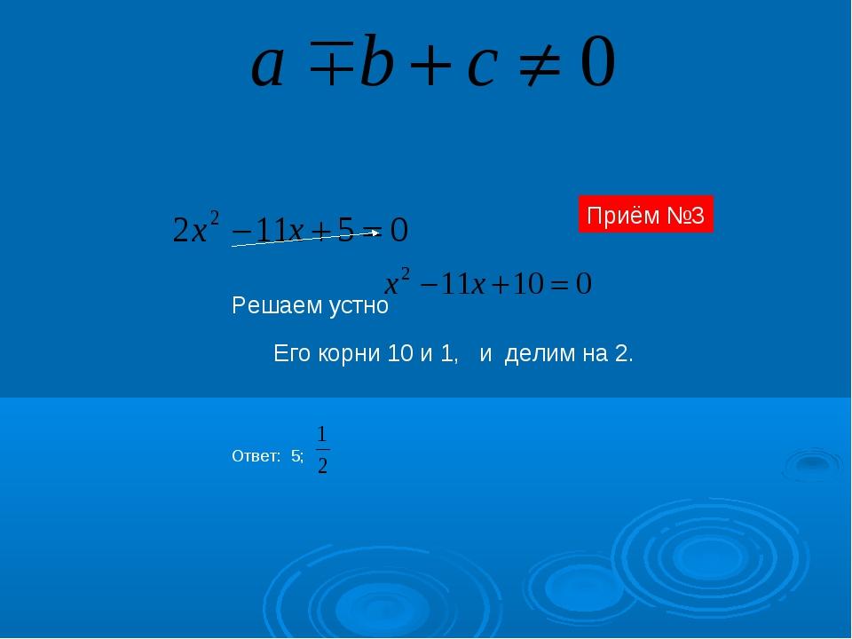 Решаем устно Его корни 10 и 1, и делим на 2. Ответ: 5; Приём №3