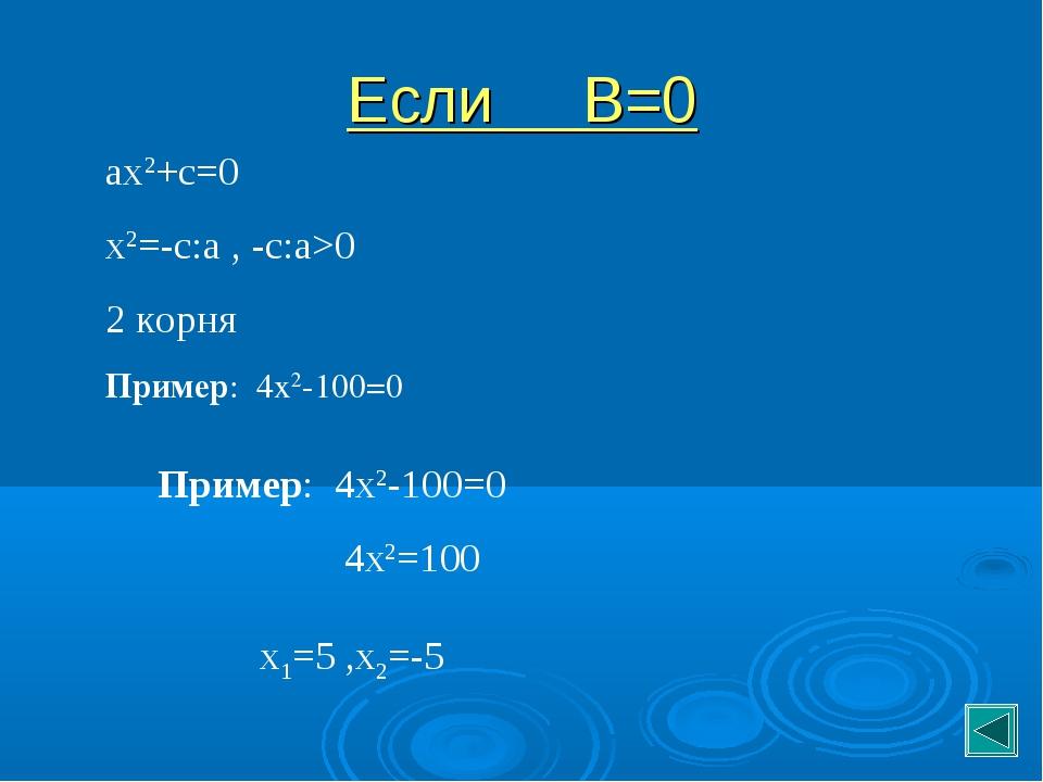 Если В=0 ах2+с=0 х2=-с:а , -с:а>0 2 корня Пример: 4х2-100=0 Пример: 4х2-100=0...