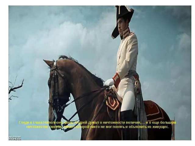 Глядя в глаза Наполеону, князь Андрей думал о ничтожности величия,… и о еще б...