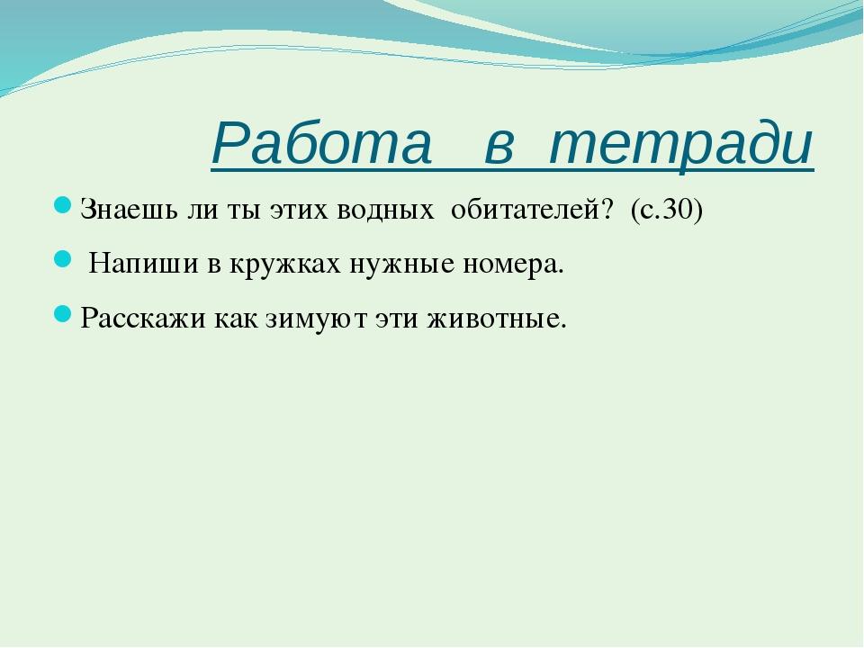 Работа   в  тетради  Знаешь ли ты этих водных  обитателей?  (с.30)  Напиши...