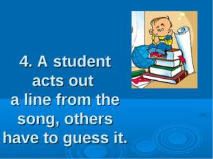4. A student acts out a line from the song, others have to guess it.