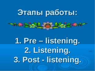 Этапы работы: 1. Pre – listening. 2. Listening. 3. Post - listening.