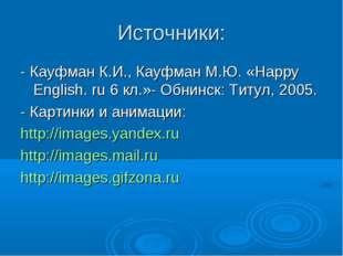 Источники: - Кауфман К.И., Кауфман М.Ю. «Happy English. ru 6 кл.»- Обнинск: Т