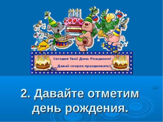 2. Давайте отметим день рождения.