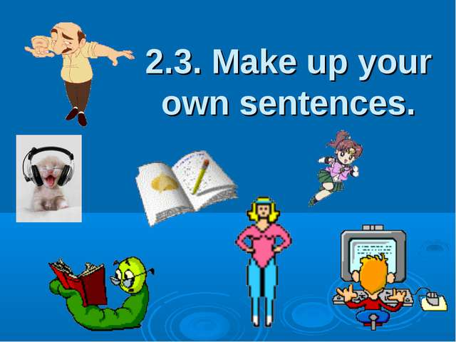 2.3. Make up your own sentences.