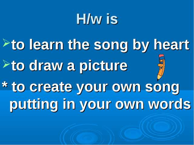 H/w is to learn the song by heart to draw a picture * to create your own song...
