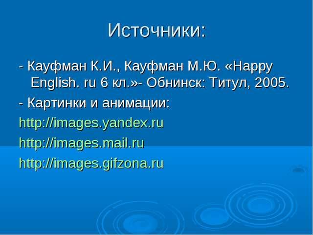 Источники: - Кауфман К.И., Кауфман М.Ю. «Happy English. ru 6 кл.»- Обнинск: Т...