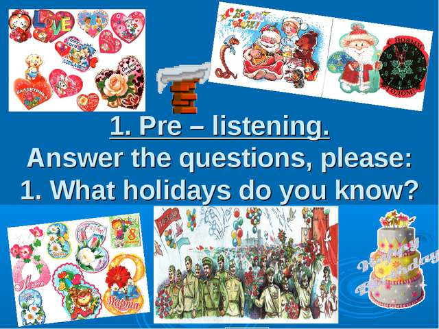 1. Pre – listening. Answer the questions, please: 1. What holidays do you know?