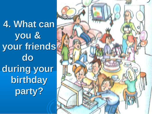 4. What can you & your friends do during your birthday party?