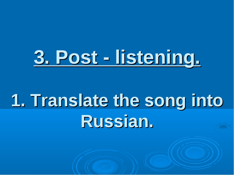 3. Post - listening. 1. Translate the song into Russian.