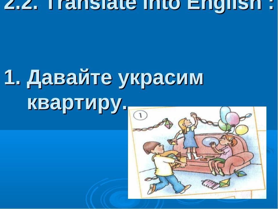 2.2. Translate into English : 1. Давайте украсим квартиру.