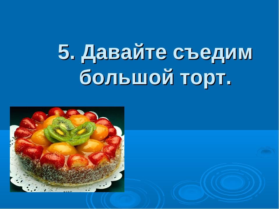 5. Давайте съедим большой торт.