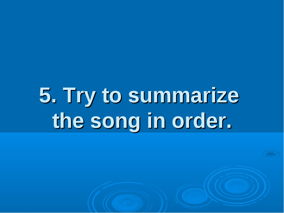 5. Try to summarize the song in order.