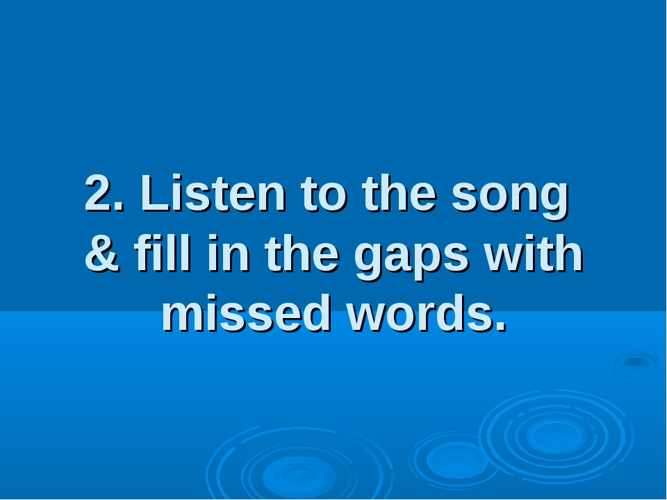 2. Listen to the song & fill in the gaps with missed words.