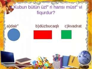 4.Kubun bütün üzləri hansı müstəvi fiqurdur? a)dairə b)düzbucaqlı c)kvadrat