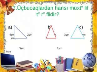 7.Üçbucaqlardan hansı müxtəlif tərəflidir? a) b) c) 4sm 2sm 3sm 3sm 4sm 4sm