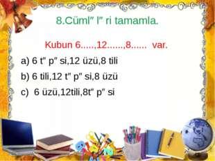 8.Cümlələri tamamla. Kubun 6.....,12......,8...... var. a) 6 təpəsi,12 üzü,8
