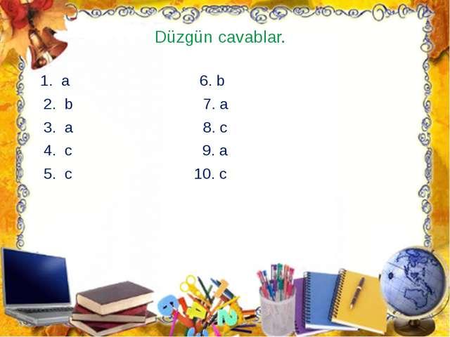 Düzgün cavablar. 1. a 6. b 2. b 7. a 3. a 8. c 4. c 9. a 5. c 10. c