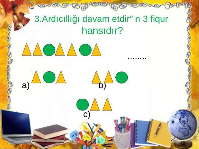 3.Ardıcıllığı davam etdirən 3 fiqur hansıdır? ........ a) b) c)