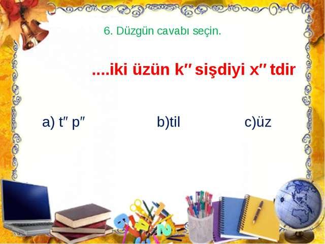 6. Düzgün cavabı seçin. ....iki üzün kəsişdiyi xətdir a) təpə b)til c)üz