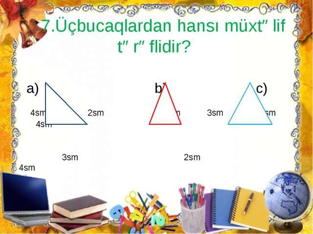 7.Üçbucaqlardan hansı müxtəlif tərəflidir? a) b) c) 4sm 2sm 3sm 3sm 4sm 4sm...