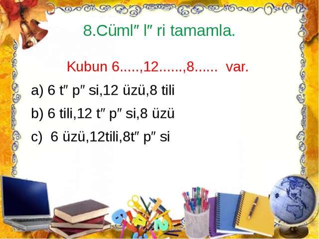 8.Cümlələri tamamla. Kubun 6.....,12......,8...... var. a) 6 təpəsi,12 üzü,8...