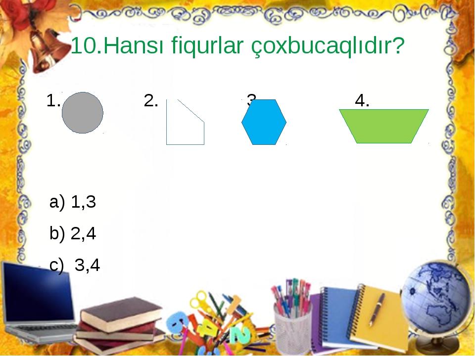 10.Hansı fiqurlar çoxbucaqlıdır? 1. 2. 3. 4. a) 1,3 b) 2,4 c) 3,4