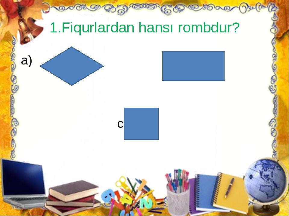 1.Fiqurlardan hansı rombdur? a) b) c)