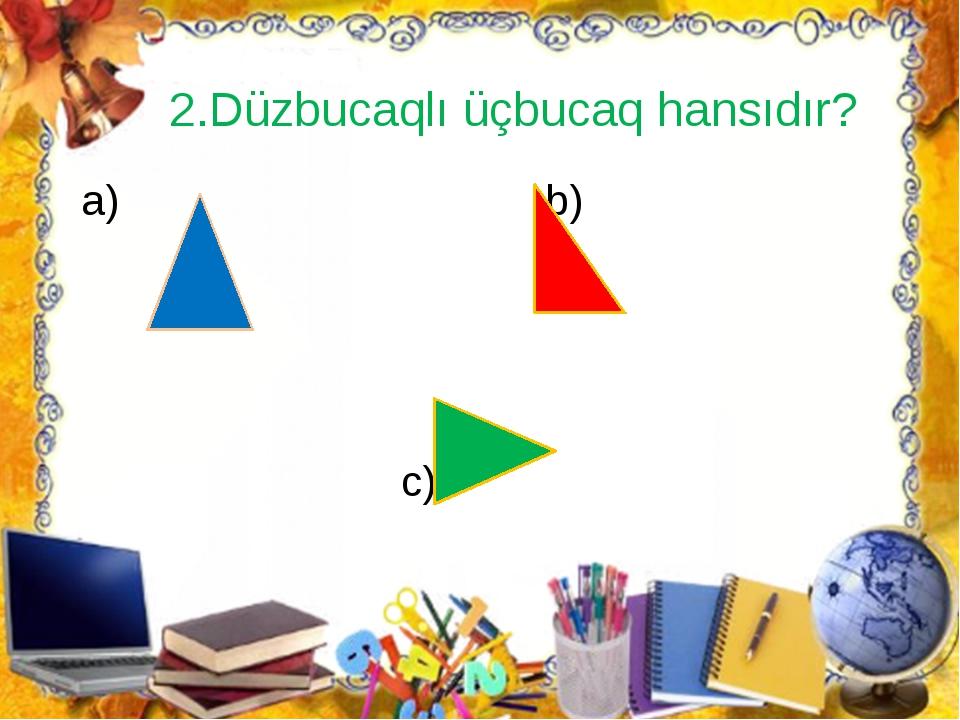 2.Düzbucaqlı üçbucaq hansıdır? a) b) c)