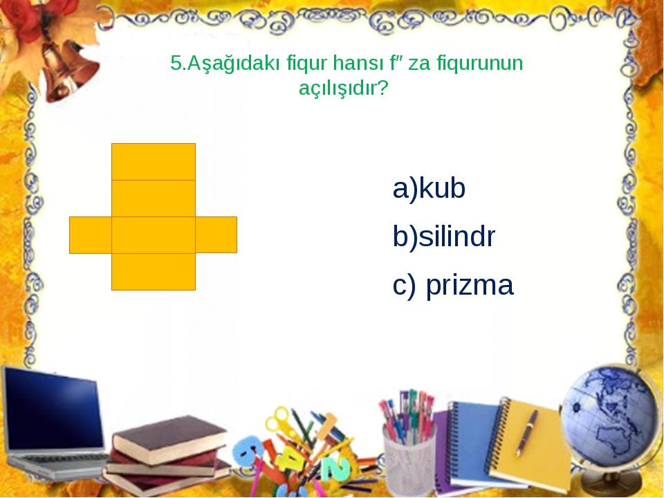 5.Aşağıdakı fiqur hansı fəza fiqurunun açılışıdır? a)kub b)silindr c) prizma