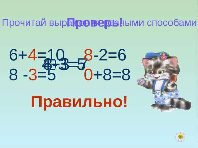 Проверь! 4+3=7 8-3=5 Прочитай выражения разными способами 6+4=10 8 -3=5 8-2=6...