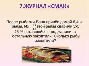 После рыбалки Ваня принёс домой 6,4 кг рыбы. Из этой рыбы сварили уху, 45 % о