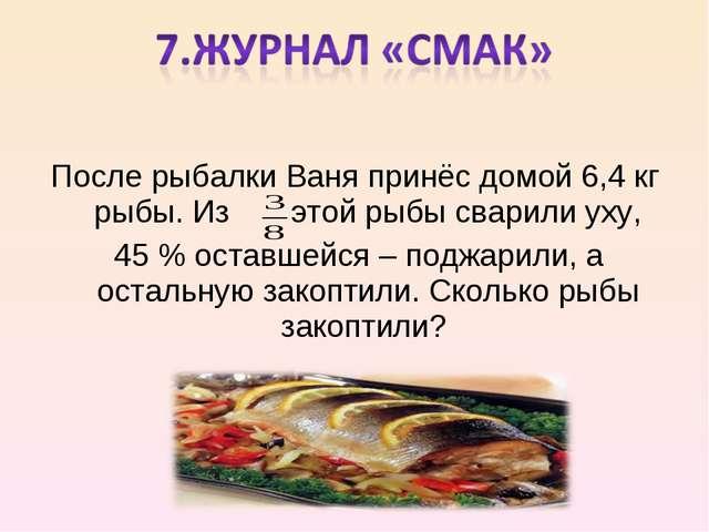 После рыбалки Ваня принёс домой 6,4 кг рыбы. Из этой рыбы сварили уху, 45 % о...