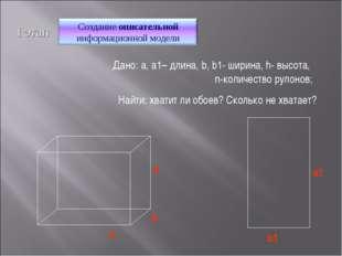 Найти: хватит ли обоев? Сколько не хватает? I этап Дано: a, a1– длина, b, b1-