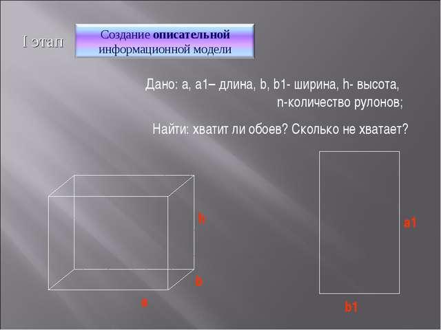 Найти: хватит ли обоев? Сколько не хватает? I этап Дано: a, a1– длина, b, b1-...