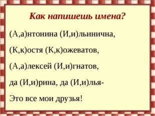 Как напишешь имена? (А,а)нтонина (И,и)льинична, (К,к)остя (К,к)ожеватов, (А,