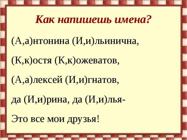 Как напишешь имена? (А,а)нтонина (И,и)льинична, (К,к)остя (К,к)ожеватов, (А,...
